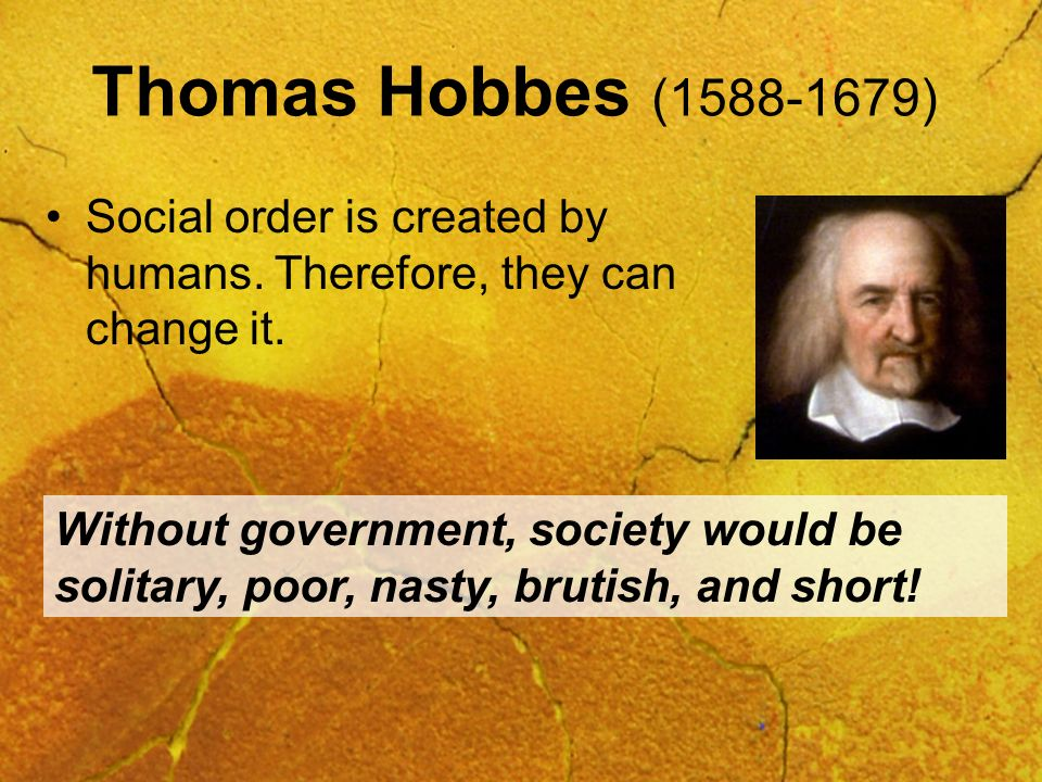 Thomas Hobbes (1588-1679) Social order is created by humans. Therefore, they can change it.