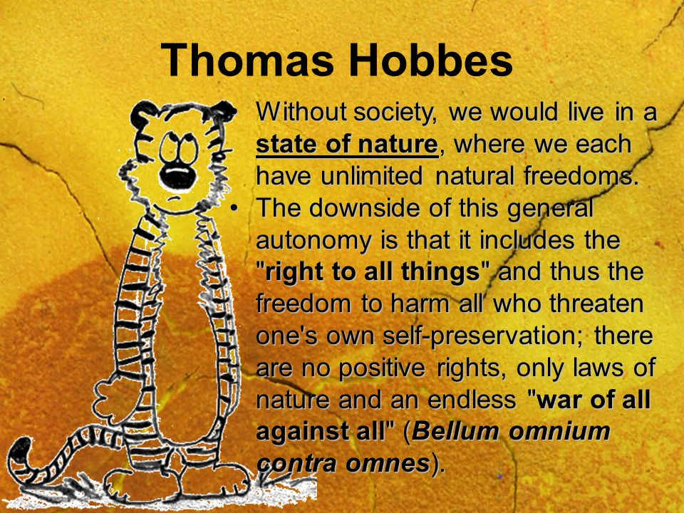 Thomas Hobbes Without society, we would live in a state of nature, where we each have unlimited natural freedoms.