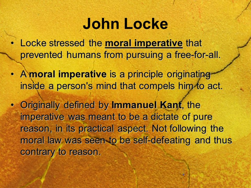 John Locke Locke stressed the moral imperative that prevented humans from pursuing a free-for-all.