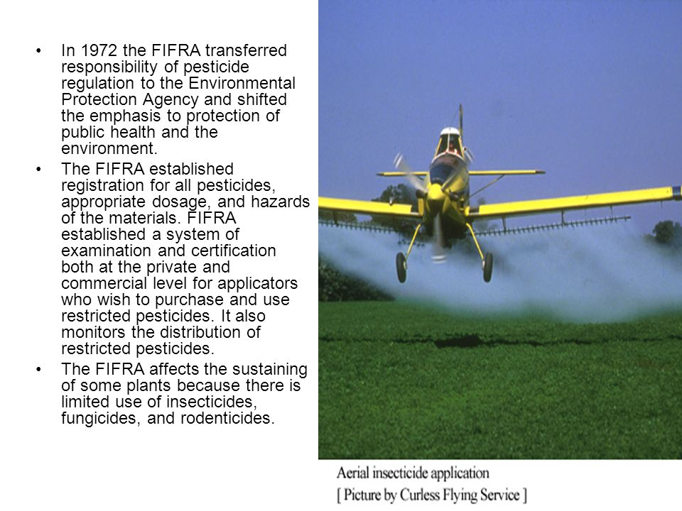 In 1972 the FIFRA transferred responsibility of pesticide regulation to the Environmental Protection Agency and shifted the emphasis to protection of public health and the environment.