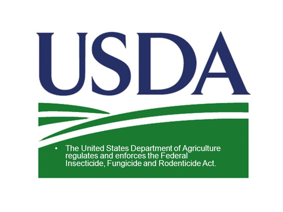 The United States Department of Agriculture regulates and enforces the Federal Insecticide, Fungicide and Rodenticide Act.