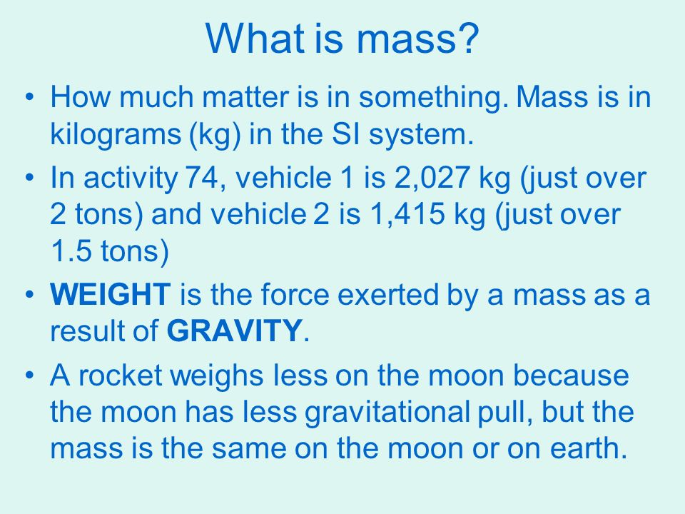 What is mass How much matter is in something. Mass is in kilograms (kg) in the SI system.