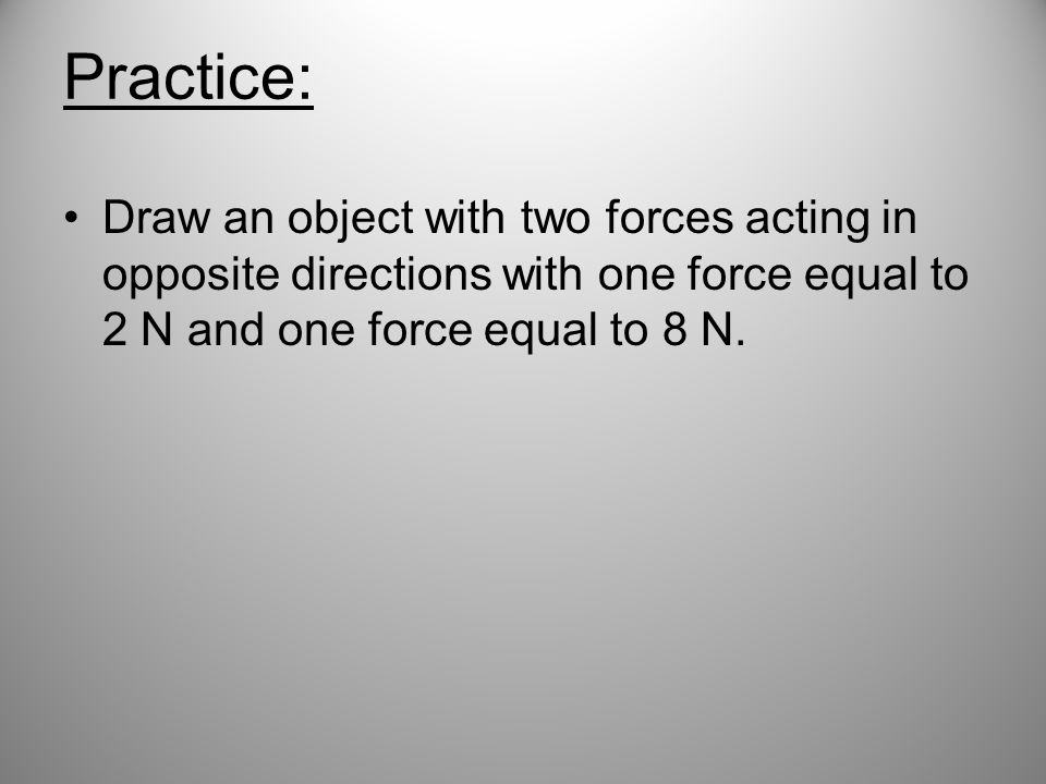 Practice: Draw an object with two forces acting in opposite directions with one force equal to 2 N and one force equal to 8 N.