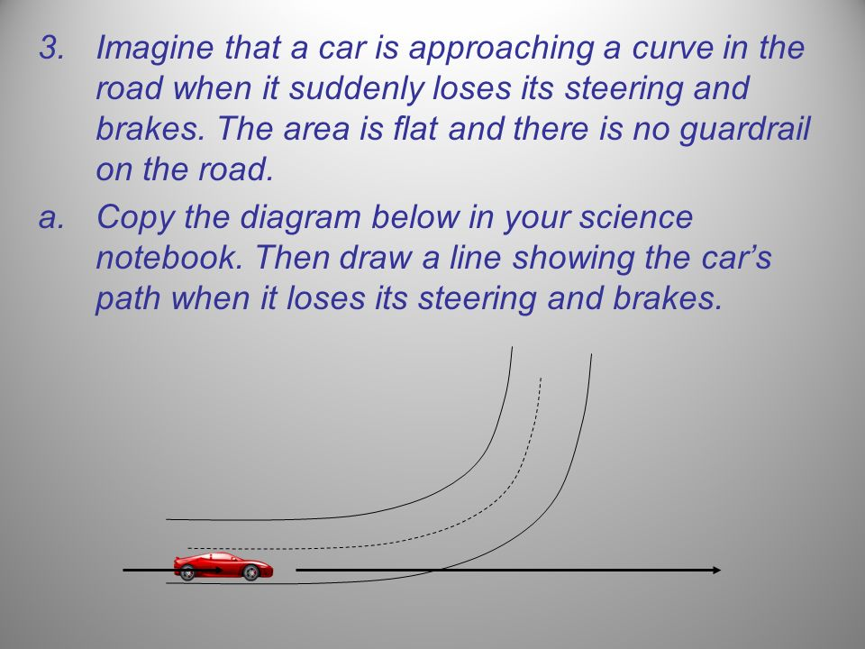 Imagine that a car is approaching a curve in the road when it suddenly loses its steering and brakes. The area is flat and there is no guardrail on the road.