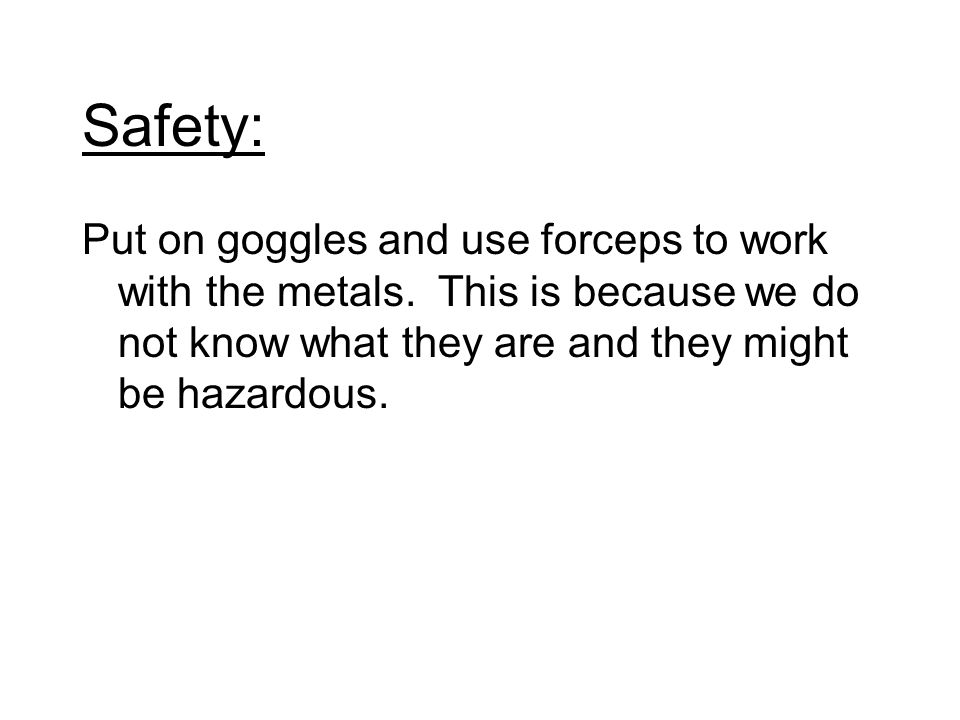Safety: Put on goggles and use forceps to work with the metals.