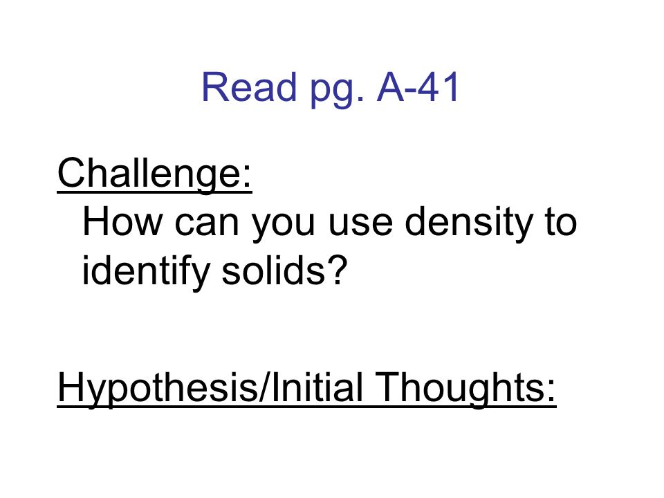 Read pg. A-41 Challenge: How can you use density to identify solids Hypothesis/Initial Thoughts: