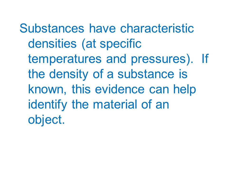 Substances have characteristic densities (at specific temperatures and pressures).