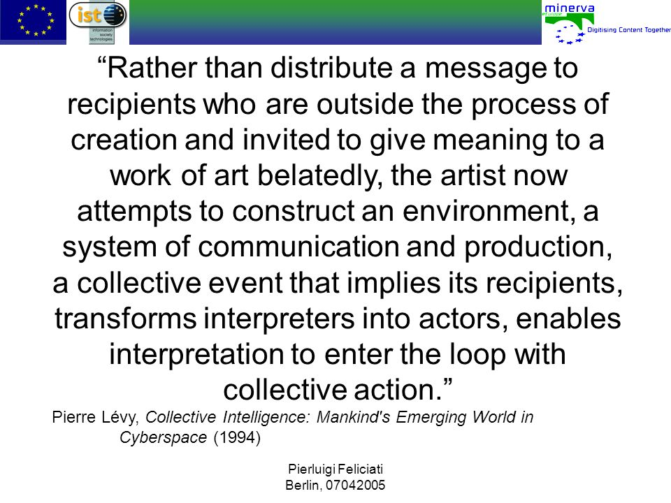 Rather than distribute a message to recipients who are outside the process of creation and invited to give meaning to a work of art belatedly, the artist now attempts to construct an environment, a system of communication and production, a collective event that implies its recipients, transforms interpreters into actors, enables interpretation to enter the loop with collective action.