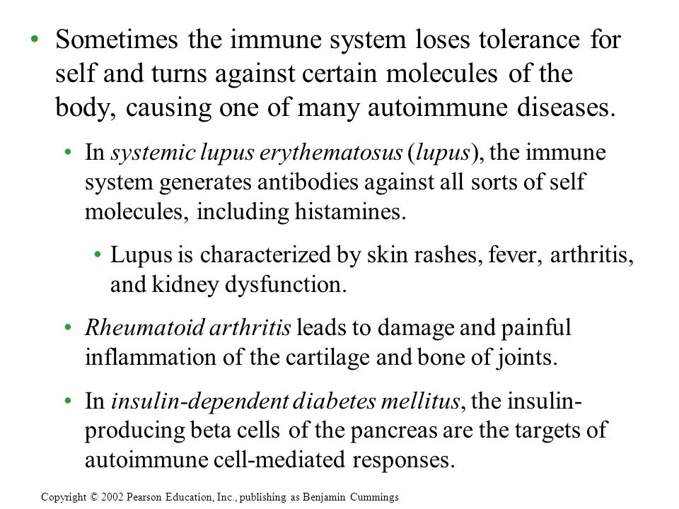 Sometimes the immune system loses tolerance for self and turns against certain molecules of the body, causing one of many autoimmune diseases.
