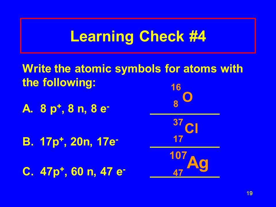 Learning Check #4 Write the atomic symbols for atoms with the following: A. 8 p+, 8 n, 8 e- ___________.