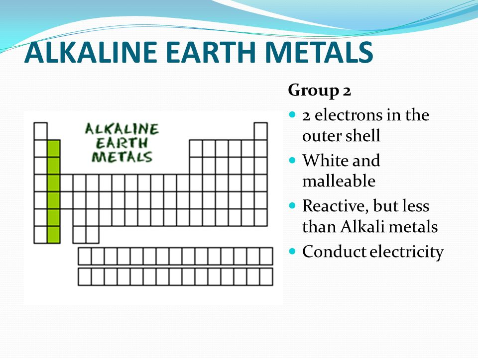 ALKALINE EARTH METALS Group 2 2 electrons in the outer shell