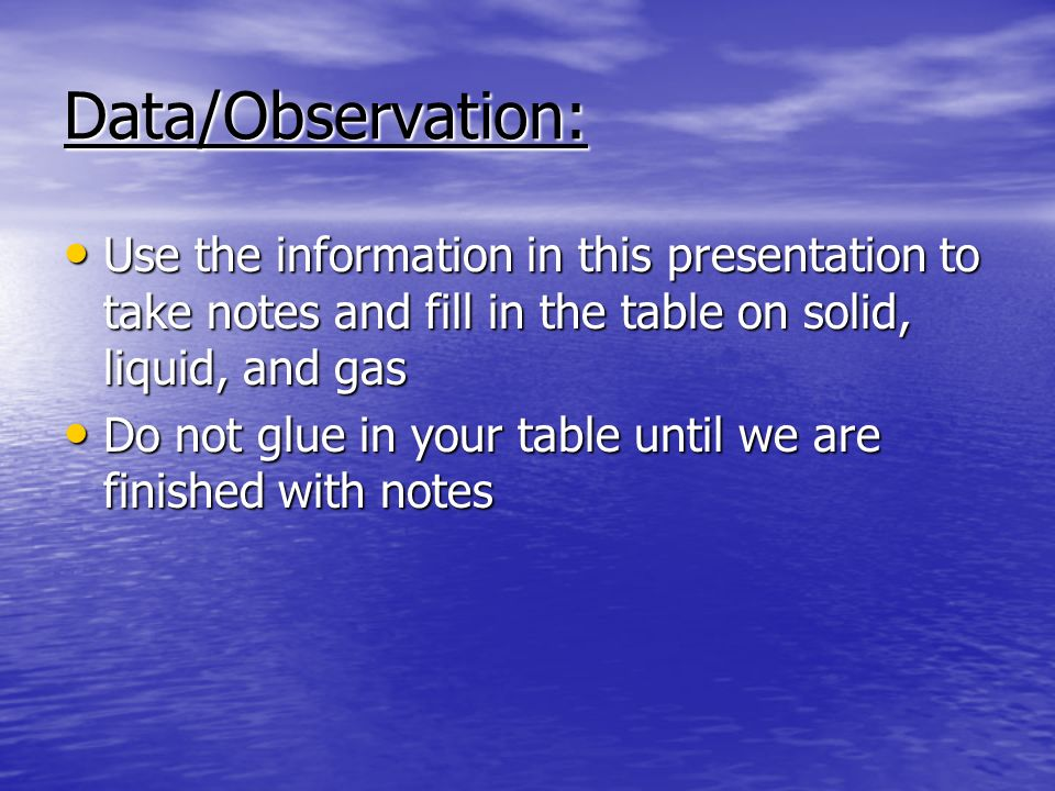 Data/Observation: Use the information in this presentation to take notes and fill in the table on solid, liquid, and gas.