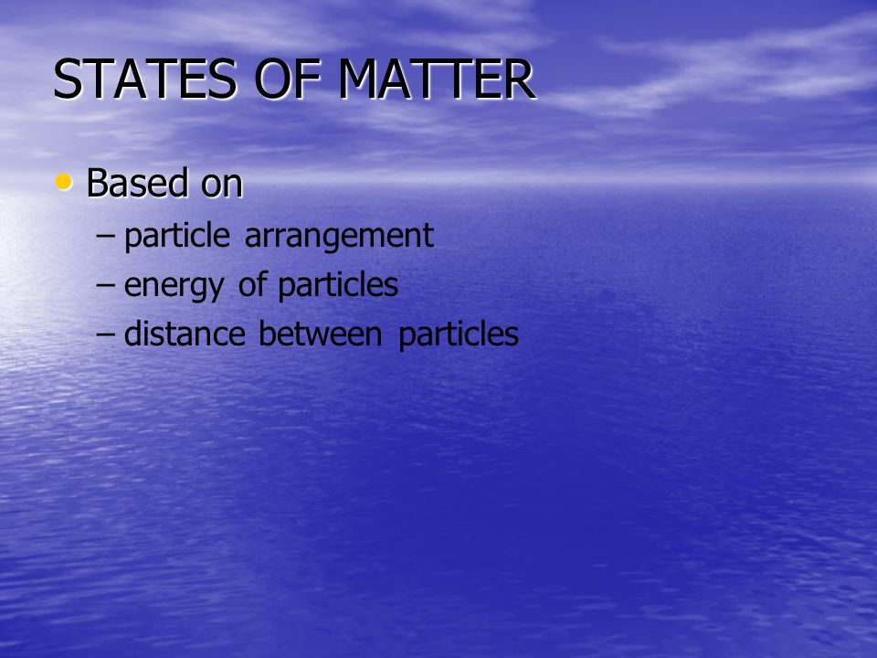 STATES OF MATTER Based on particle arrangement energy of particles