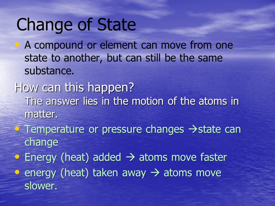 Change of State A compound or element can move from one state to another, but can still be the same substance.