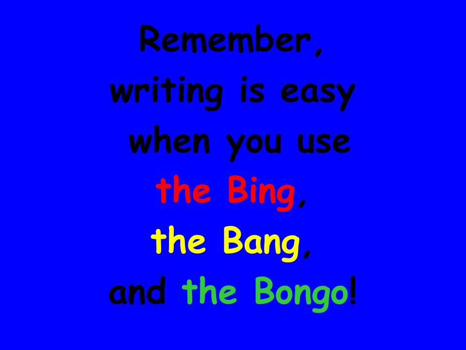 Remember, writing is easy when you use the Bing, the Bang, and the Bongo!