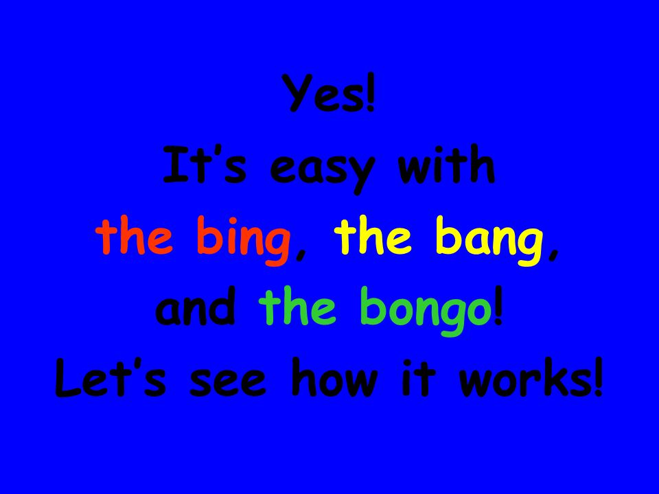 Yes! It's easy with the bing, the bang, and the bongo! Let's see how it works!