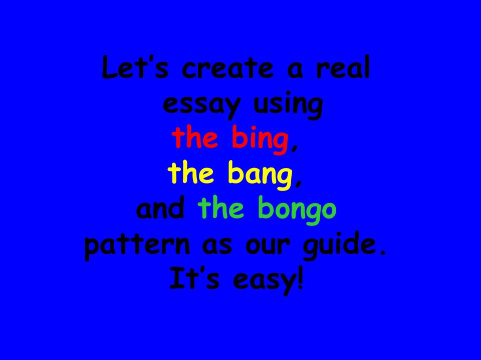 Let's create a real essay using the bing, the bang, and the bongo pattern as our guide. It's easy!