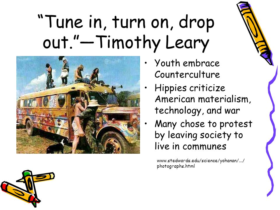 Tune in, turn on, drop out. —Timothy Leary