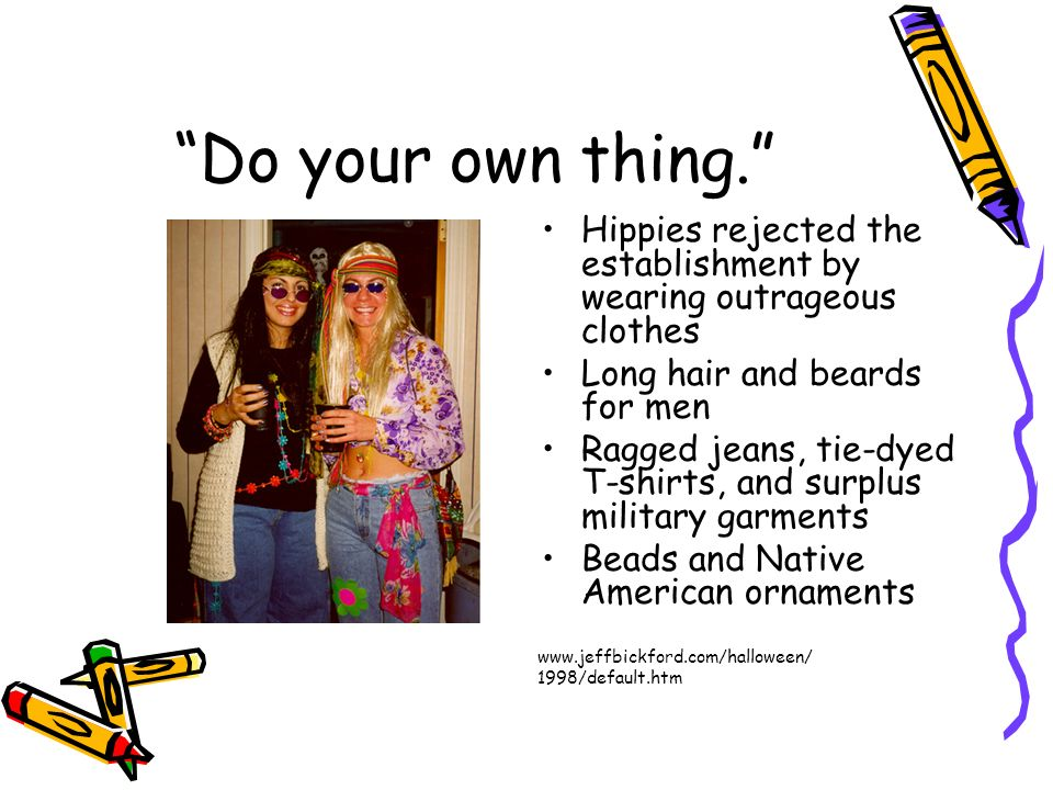 Do your own thing. Hippies rejected the establishment by wearing outrageous clothes. Long hair and beards for men.