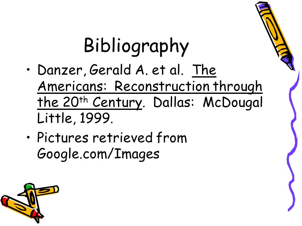 Bibliography Danzer, Gerald A. et al. The Americans: Reconstruction through the 20th Century. Dallas: McDougal Little, 1999.