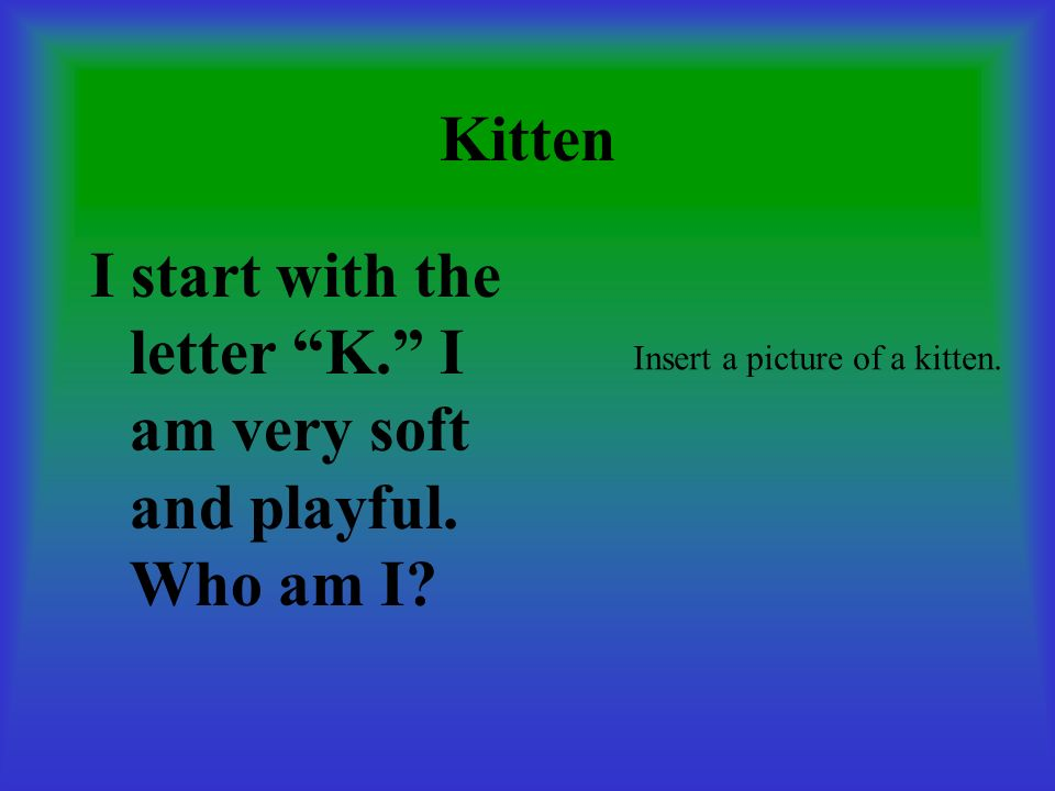 I start with the letter K. I am very soft and playful. Who am I