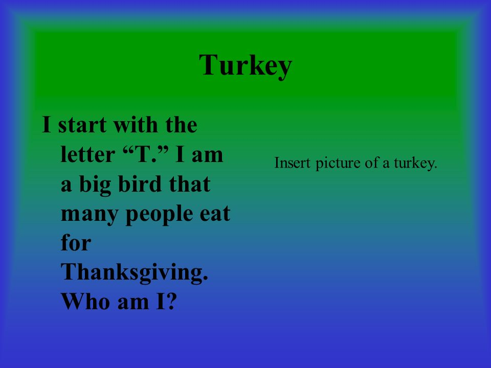 Turkey I start with the letter T. I am a big bird that many people eat for Thanksgiving. Who am I