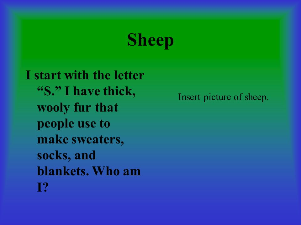 Sheep I start with the letter S. I have thick, wooly fur that people use to make sweaters, socks, and blankets. Who am I