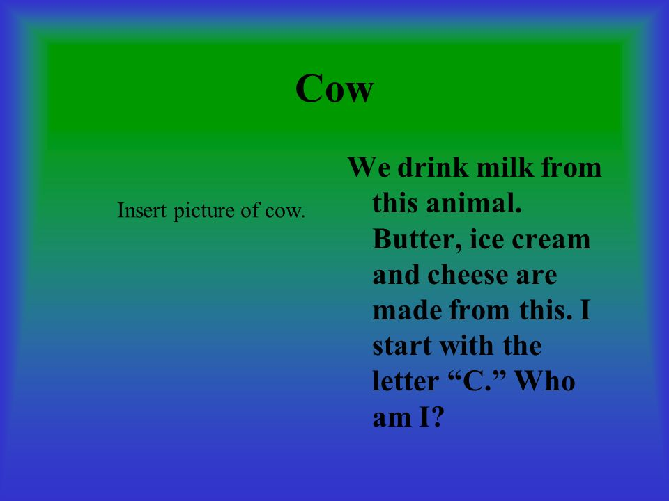 Cow We drink milk from this animal. Butter, ice cream and cheese are made from this. I start with the letter C. Who am I
