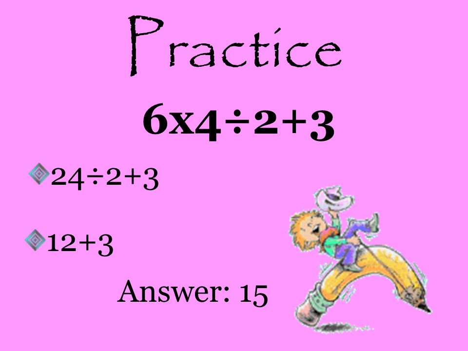 Practice 6x4÷2+3 24÷2+3 12+3 Answer: 15