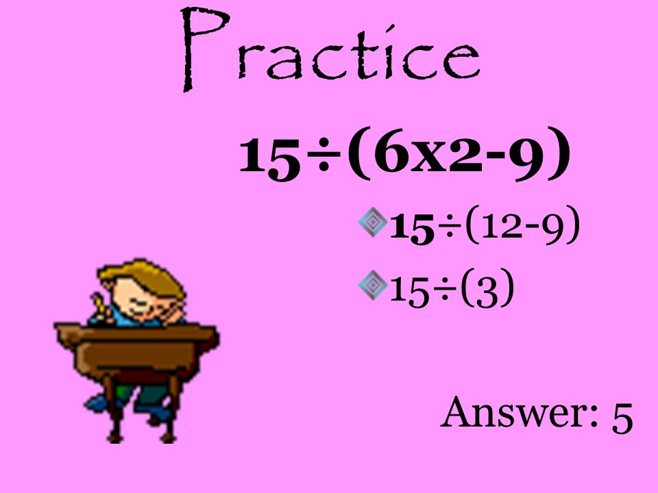 Practice 15÷(6x2-9) 15÷(12-9) 15÷(3) Answer: 5