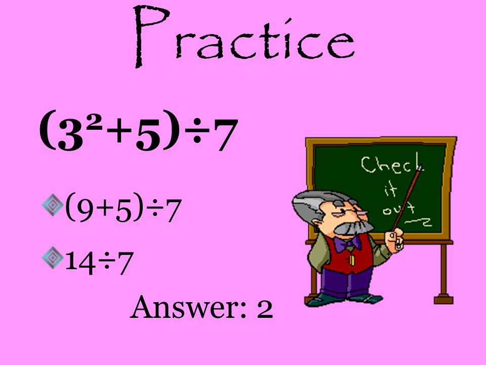 Practice (32+5)÷7 (9+5)÷7 14÷7 Answer: 2