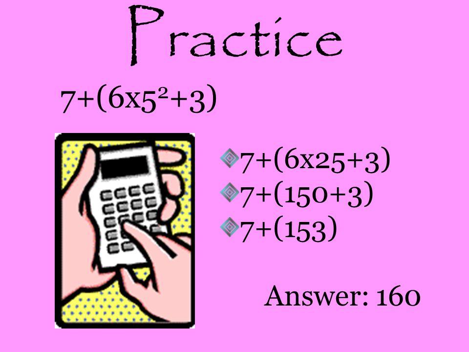 Practice 7+(6x52+3) 7+(6x25+3) 7+(150+3) 7+(153) Answer: 160