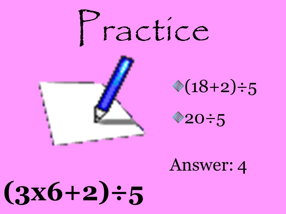 Practice (18+2)÷5 20÷5 Answer: 4 (3x6+2)÷5