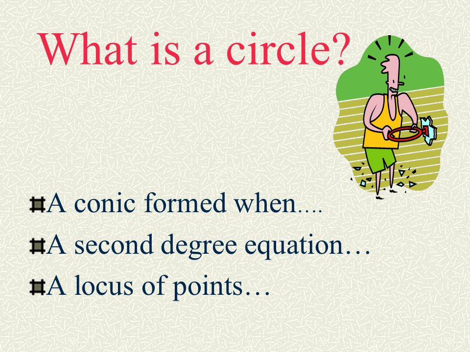 What is a circle A conic formed when…. A second degree equation…