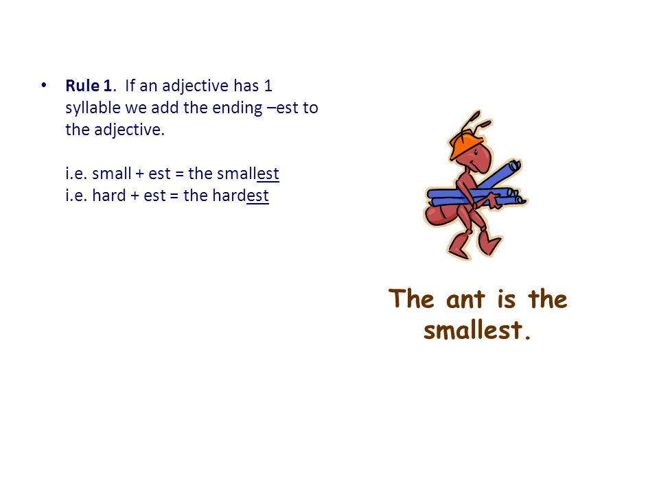 Rule 1. If an adjective has 1 syllable we add the ending –est to the adjective. i.e. small + est = the smallest i.e. hard + est = the hardest