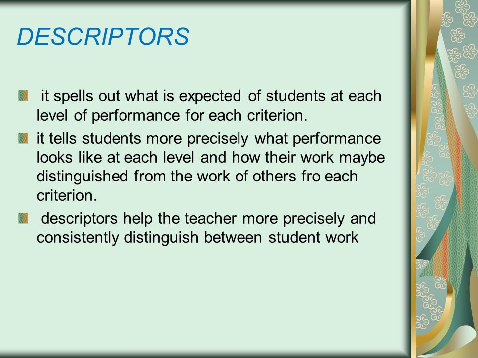 DESCRIPTORS it spells out what is expected of students at each level of performance for each criterion.