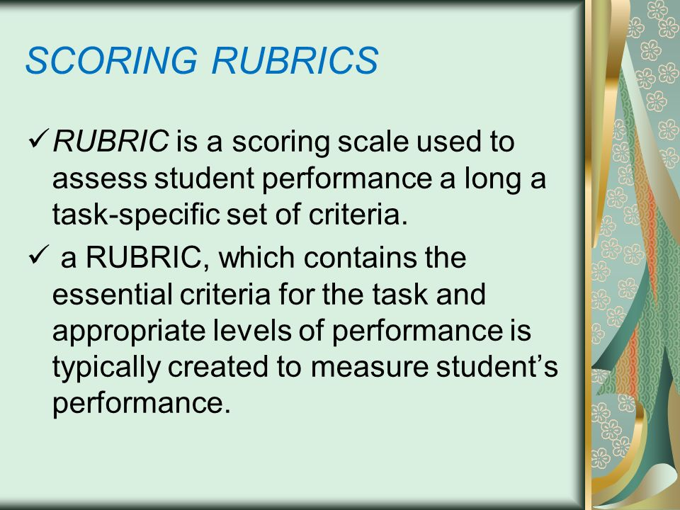 SCORING RUBRICS RUBRIC is a scoring scale used to assess student performance a long a task-specific set of criteria.