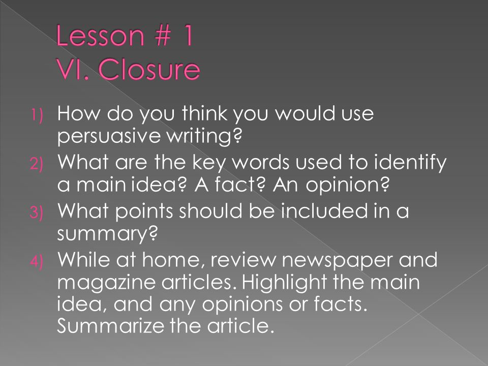 Lesson # 1 VI. Closure How do you think you would use persuasive writing What are the key words used to identify a main idea A fact An opinion