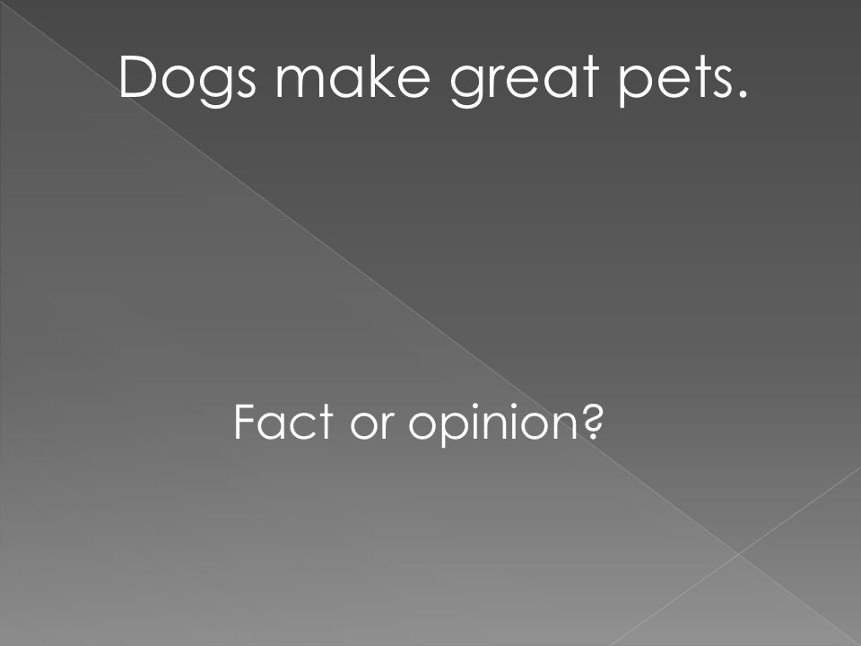Dogs make great pets. Fact or opinion