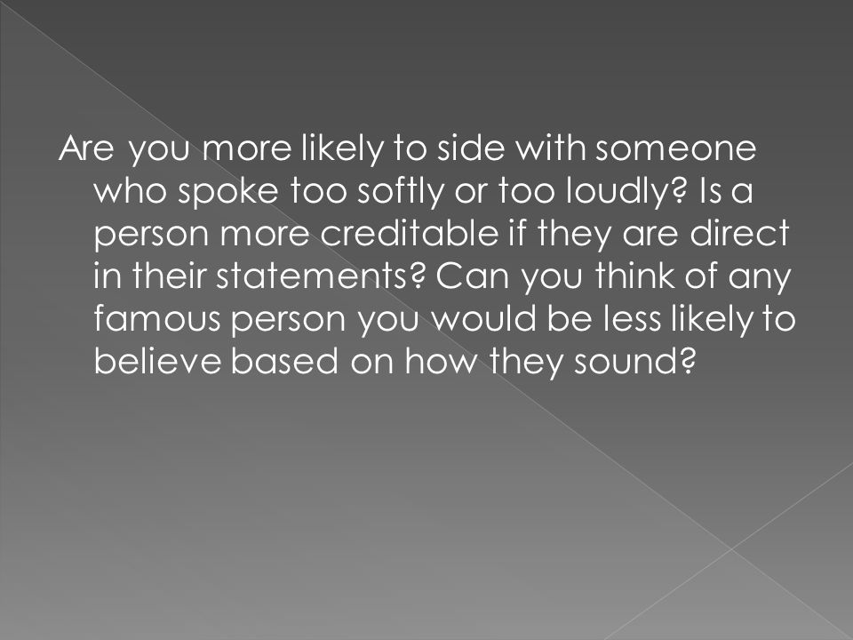 Are you more likely to side with someone who spoke too softly or too loudly.
