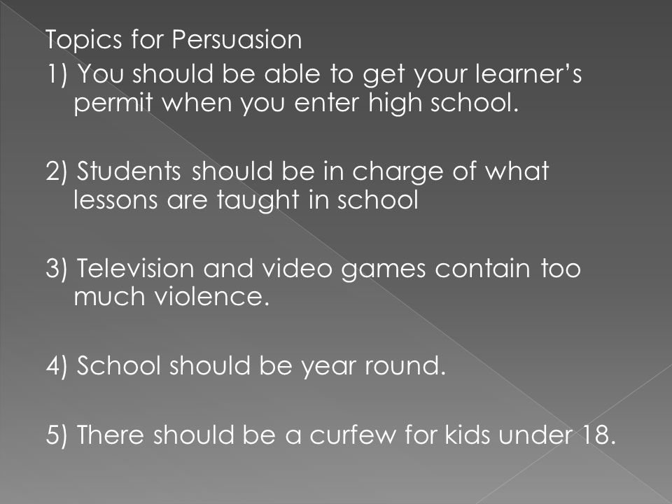 Topics for Persuasion1) You should be able to get your learner's permit when you enter high school.