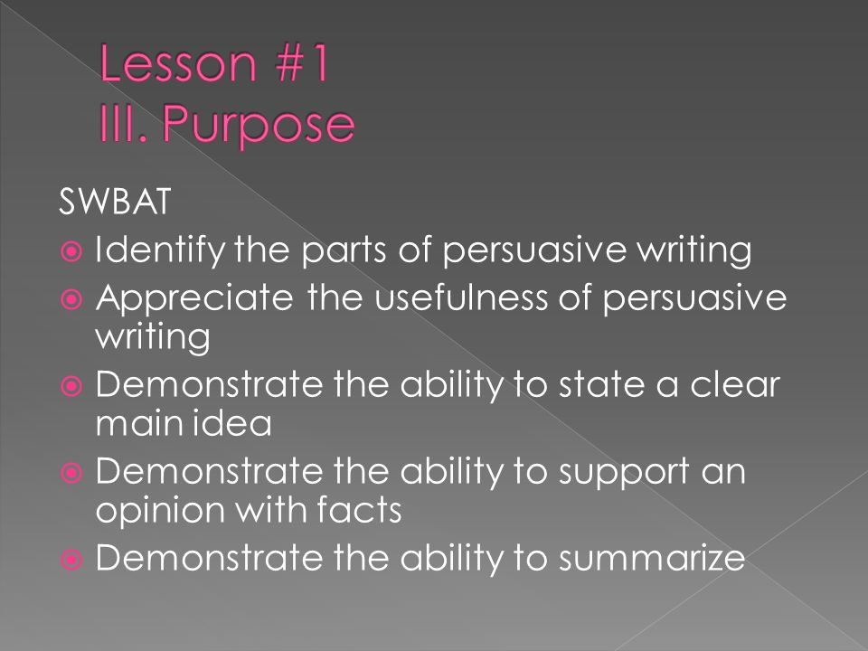 Lesson #1 III. Purpose SWBAT Identify the parts of persuasive writing