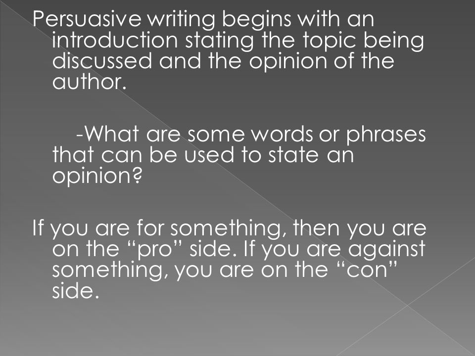Persuasive writing begins with an introduction stating the topic being discussed and the opinion of the author.