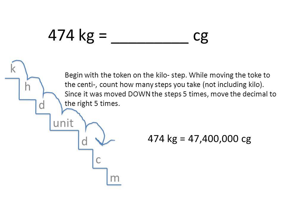 474 kg = _________ cg k h d unit c m 474 kg = 47,400,000 cg