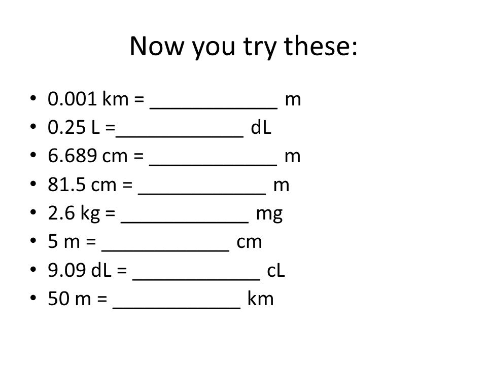 Now you try these: 0.001 km = ____________ m 0.25 L =____________ dL