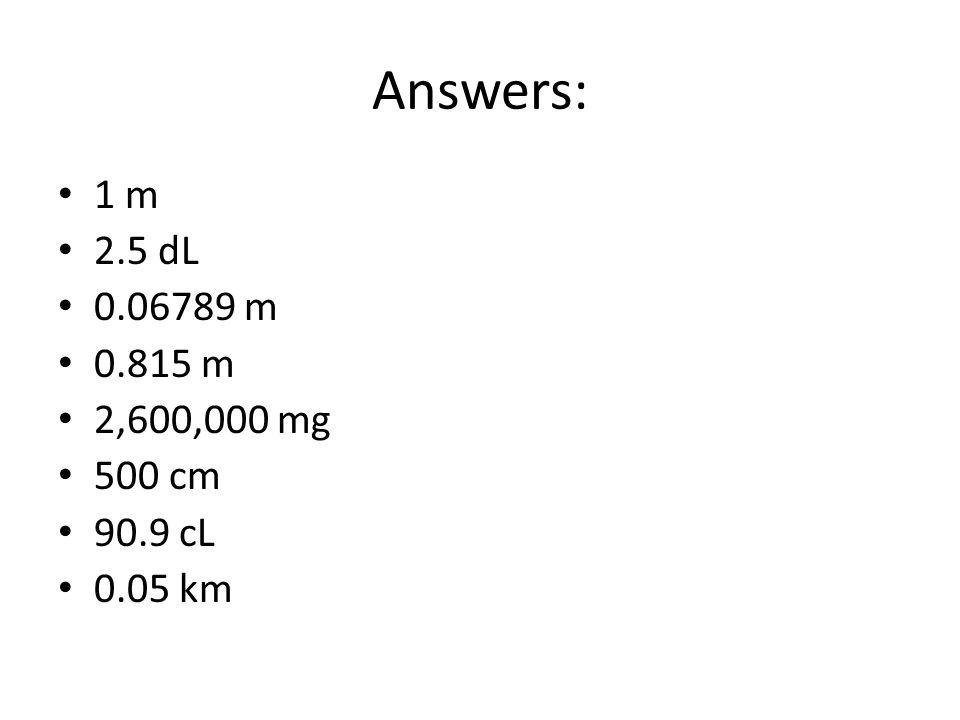 Answers: 1 m 2.5 dL 0.06789 m 0.815 m 2,600,000 mg 500 cm 90.9 cL 0.05 km