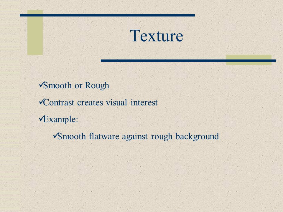 Texture Smooth or Rough Contrast creates visual interest Example: