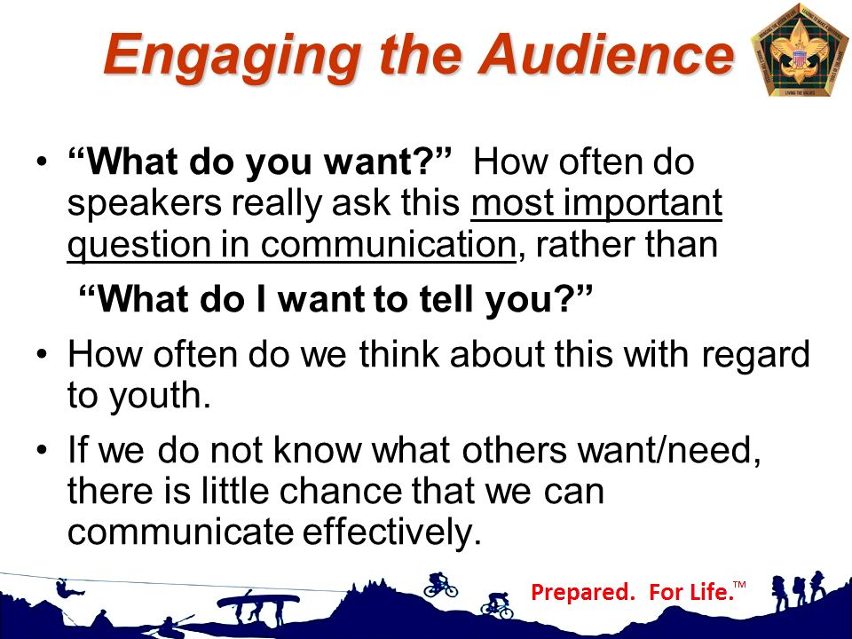 Engaging the Audience What do you want How often do speakers really ask this most important question in communication, rather than.