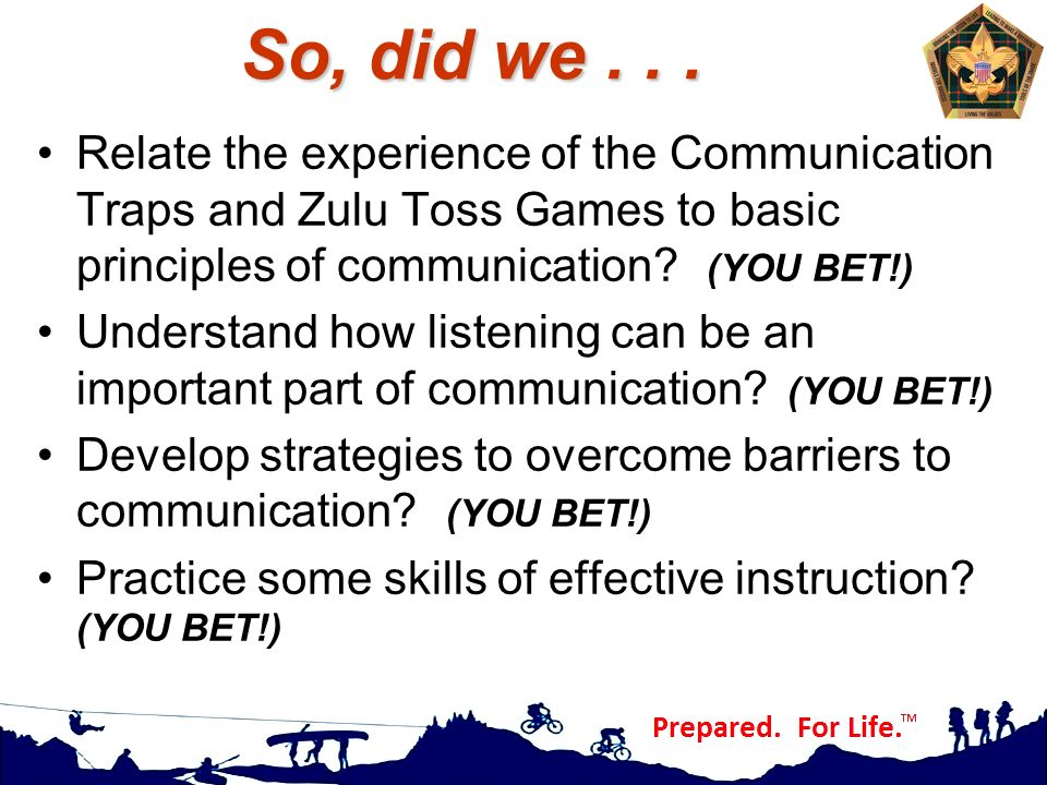 So, did we . . . Relate the experience of the Communication Traps and Zulu Toss Games to basic principles of communication (YOU BET!)