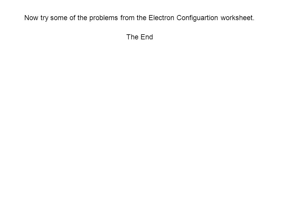 Now try some of the problems from the Electron Configuartion worksheet.